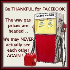 Be thankful for facebook. The way gas prices are headed we may never actually see each other again!