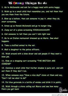 Random, crazy things to do. Oh my gosh some of these are priceless XD Funny Bucket List, Funny Dares, Crazy Things To Do With Friends, Crazy People, Challenges To Do, Things To Do When Bored, Funny Pranks, Evil Pranks, Funny Posts