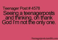 Glad im not the only one! lol haha first time I read this I thought it said seeing another teenage and thinking thank god I'm not the only one. Lol