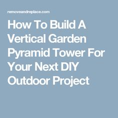 How To Build A Vertical Garden Pyramid Tower For Your Next DIY Outdoor Project