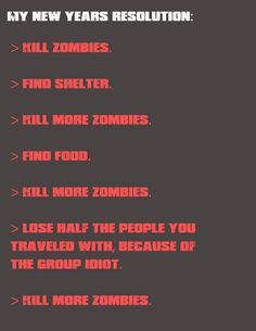 My New Year's Resolution: >Kill #Zombies >Find Shelter. >Kill more Zombies. > find Food. > Kill more Zombies. > Lose half the people you traveled with, because of the group idiot. > Kill more Zombies.