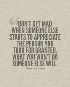 Dont get mad when someone else starts to appreciate the person you took for granted. What you wont do, someone else will. **Deal with it, everyone is happy. Everyone moved onexcept you!
