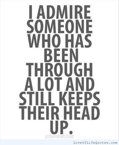 I admire someone who has been through a lot and still keeps their head up - http://www.loveoflifequotes.com/friendship/i-admire-someone-who-has-been-through-a-lot-and-still-keeps-their-head-up/
