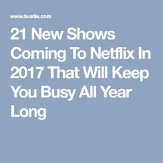21 New Shows Coming To Netflix In 2017 That Will Keep You Busy All Year Long