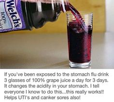 The Grape Juice Trick for Stomach Flu Survival. If you've been exposed to the stomach flu drink 3 glasses of grape juice a day for 3 days. It changes the acidity in your stomach.this really works! Helps UTI's also! Natural Health Remedies, Natural Cures, Natural Healing, Herbal Remedies, Home Remedies, Cough Remedies, Stomach Flu Remedies, Upset Stomach Remedy, Health And Beauty Tips