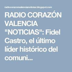 """RADIO CORAZÓN VALENCIA  """"NOTICIAS"""": Fidel Castro, el último líder histórico del comuni..."""