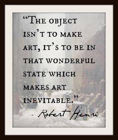 """""""The object isn't to make art, it's to be in that wonderful state that makes art inevitable"""" - Robert Henri"""