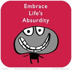 Embrace life's absurdity