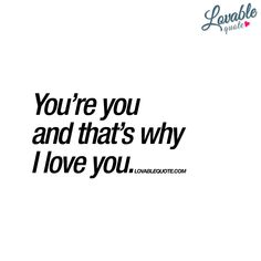 "Quotes and inspiration about Love QUOTATION – Image : As the quote says – Description ""You're you and that's why I love you."" Our brand new I love you quote for both him and for her! Enjoy all our love quotes right here! Why I Love You, Because I Love You, Love You More, My Love, I Love You Girl, I Really Love You, I Love You Quotes For Him, Love Yourself Quotes, Quotes To Live By"