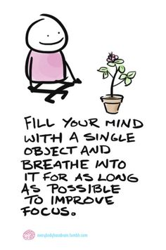 Try this exercise for longer and longer periods of time and you'll improve your ability to focus. Meditation = strength-building for your brain.