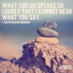 """""""What you do speaks so loudly that I cannot hear what you say."""" ~Ralph Waldo Emerson"""
