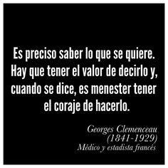 «Es preciso saber lo que se quiere. Hay que tener el valor de decirlo y, cuando se dice, es menester tener el coraje de hacerlo.»  Georges Clemenceau (1841-1929) Médico y estadista francés