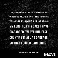 K-LOVE's Encouraging Word. Yes, everything else is worthless when compared with the infinite value of knowing Christ Jesus my Lord. For his sake I have discarded everything else, counting it all as garbage, so that I could gain Christ. Philippians 3:8 NLT