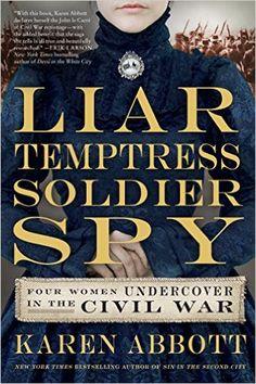 Amazon.com: Liar, Temptress, Soldier, Spy: Four Women Undercover in the Civil War eBook: Karen Abbott: Kindle Store