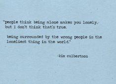 """""""As pessoas pensam que estar sozinho o deixa sozinho. Mas não acho que isso seja verdade. Estar cercado pelas pessoas erradas é a coisa mais solitária do mundo."""""""