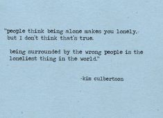 people think being alone makes you lonely but i don't think that's true, being surrounded by the wrong people is the loneliest thing in the world. kim culbertson
