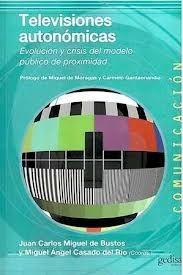 Televisiones autonómicas : evolución y crisis del modelo público de proximidad / Juan Carlos Miguel de Bustos y Miguel Ángel Casado del Río (coords.)