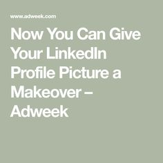 Now You Can Give Your LinkedIn Profile Picture a Makeover – Adweek