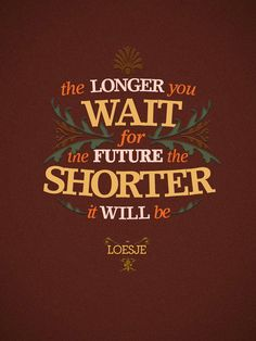 The longer you wait for the future, the shorter it will be.  ~Loesje  #quotes #famousquotes