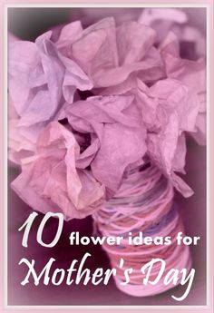 Mother's Day crafts the kids can make for mom. 10 Flowers ideas in particular.