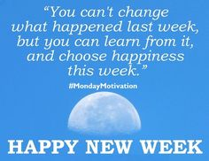 You can't change what happened last week, but you can learn from it and choose happiness this week.  #HappyMonday