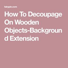How To Decoupage On Wooden Objects-Background Extension