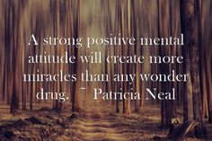 A strong positive mental attitude will create more miracles than any wonder drug. ~ Patricia Neal