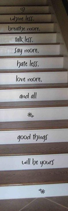 Whine less Breathe more Talk less Say More Hate less... such magnificent words to think every time you climb your stairs!