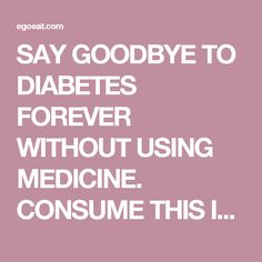 SAY GOODBYE TO DIABETES FOREVER WITHOUT USING MEDICINE. CONSUME THIS INSTEAD! - EgoEat