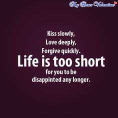 Kiss slowly, love deeply, forgive quickly. Life is too short for you to be disappointment any longer.