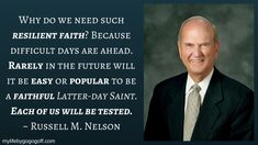 Why do we need such resilient faith? Because difficult days are ahead. Rarely in the future will it be easy or popular to be a faithful Latter-day Saint. Each of us will be tested. ~President Russell M. Nelson God and Jesus Christ Gospel Quotes, Mormon Quotes, Christ Quotes, Church Quotes, Lds Quotes, Uplifting Quotes, Religious Quotes, Inspirational Quotes, Peace Quotes