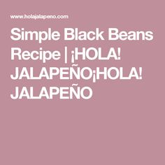 Simple Black Beans Recipe | ¡HOLA! JALAPEÑO¡HOLA! JALAPEÑO