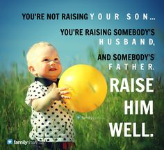 You're not raising your son... you're raising somebody's husband, and somebody's father. Raise him well.