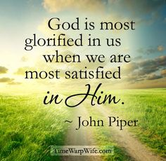 God is most glorified in us when we are most satisfied in Him. ~ John Piper                                                                                                                                                      More
