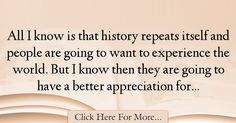 The most popular John Baldacci Quotes About History - 34329 : All I know is that history repeats itself and people are going to want to experience the world. But I know then they are going to have a better : Best History Quotes History Quotes, History, Historical Quotes