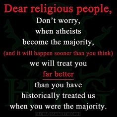Dear religious people, when we atheists will be the majority, we will behave better than you ever did historically (but sorry, we will keep the right to mock whatever unsupported nonsense deserves to be ridiculed).