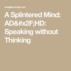 A Splintered Mind: AD/HD: Speaking without Thinking