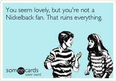 You seem lovely, but you're not a Nickelback fan. That ruins everything. Nickelback ecards and memes
