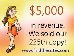 "$5,000 in revenue!!!! Today we sold our 225th copy of ""Find the Cutes - Playtime"" (www.findthecutes.com, or look on Amazon)"