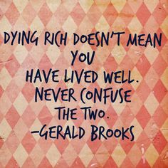 Dying rich doesn't mean you have lived well. Never confuse the two. -Gerald Brooks