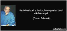 Das Leben ist eine Illusion, hervorgerufen durch Alkoholmangel. (Charles Bukowski)