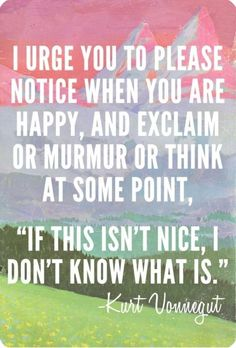 "I urge you to please notice when you are happy, and exclaim or murmur or think at some point, ""If this isn't nice, I don't know what is."" -- Kurt Vonnegut."