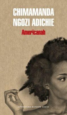 Americanah  / Chimamanda Ngozi Adichie.  Lagos, mediados de los noventa. En el marco de una dictadura militar y en una Nigeria que ofrece poco o ningún futuro, Ifemelu y Obinze, dos adolescentes atípicos, se enamoran apasionadamente. ...