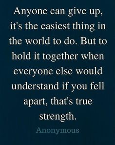 """""""Anyone can give up, it's the easiest thing in the world to do. But to hold it together when everyone else would understand if you fell apart, that's true strength."""""""