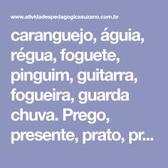 caranguejo, águia, régua, foguete, pinguim, guitarra, fogueira, guarda chuva. Prego, presente, prato, pregador, praia, p...