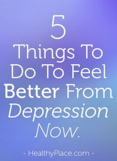 Feel better from depression now! Use movement, emotional expression, evaluation, breathing and self-care to cope with depression.   www.HealthyPlace.com