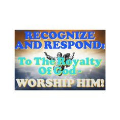 RECOGNIZE AND RESPOND: TO THE ROYALTY OF GOD - WORSHIP HIM! is an image that tells us to recognize and respond to God's royalty! The best way to do that is by worshiping him! Order your copy of the wrapped canvas with this beautiful image on it today! Cost: $96.25 per canvas.