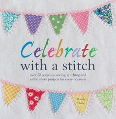 Celebrate with a Stitch: Over 20 Gorgeous Sewing Stitching and Embroidery Projects for Every Occasion by Mandy Shaw, http://www.amazon.ca/dp/1446302644/ref=cm_sw_r_pi_dp_ZSwprb12D75EQ