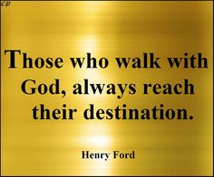 """""""Those who walk with God, always reach their destination."""" - Henry Ford"""