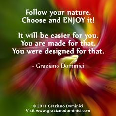 Follow your nature. Choose and ENJOY it. It will be easier for you. You are made for that. You were designed for that. - © 2011 Graziano Dominici #DominantSpace #BeTheSpaceYouTrulyBe #nature